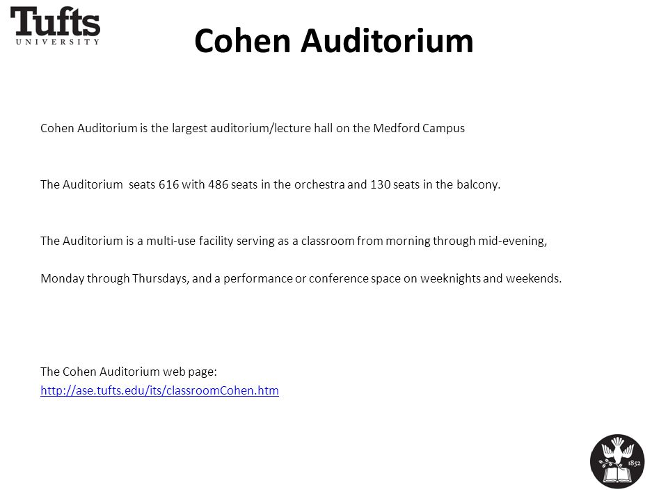 Cohen Auditorium Cohen Auditorium is the largest auditorium/lecture hall on the Medford Campus The Auditorium seats 616 with 486 seats in the orchestra and 130 seats in the balcony.