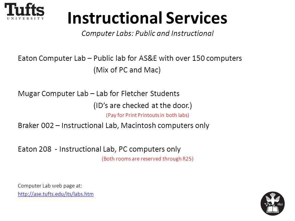 Instructional Services Computer Labs: Public and Instructional Eaton Computer Lab – Public lab for AS&E with over 150 computers (Mix of PC and Mac) Mugar Computer Lab – Lab for Fletcher Students (ID's are checked at the door.) (Pay for Print Printouts in both labs) Braker 002 – Instructional Lab, Macintosh computers only Eaton 208 - Instructional Lab, PC computers only (Both rooms are reserved through R25) Computer Lab web page at: http://ase.tufts.edu/its/labs.htm