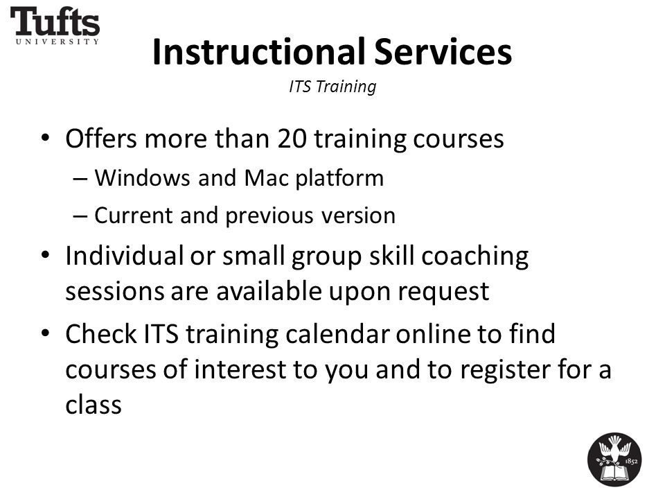 Instructional Services ITS Training Offers more than 20 training courses – Windows and Mac platform – Current and previous version Individual or small group skill coaching sessions are available upon request Check ITS training calendar online to find courses of interest to you and to register for a class