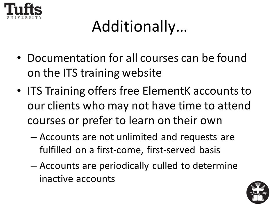Additionally… Documentation for all courses can be found on the ITS training website ITS Training offers free ElementK accounts to our clients who may not have time to attend courses or prefer to learn on their own – Accounts are not unlimited and requests are fulfilled on a first-come, first-served basis – Accounts are periodically culled to determine inactive accounts