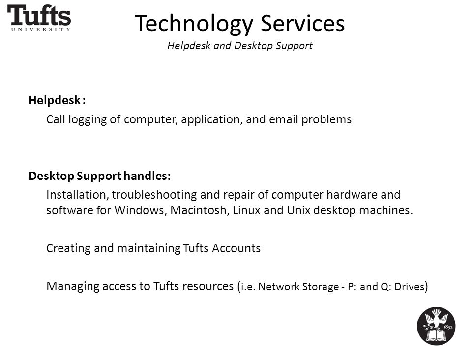 Technology Services Helpdesk and Desktop Support Helpdesk : Call logging of computer, application, and email problems Desktop Support handles: Installation, troubleshooting and repair of computer hardware and software for Windows, Macintosh, Linux and Unix desktop machines.