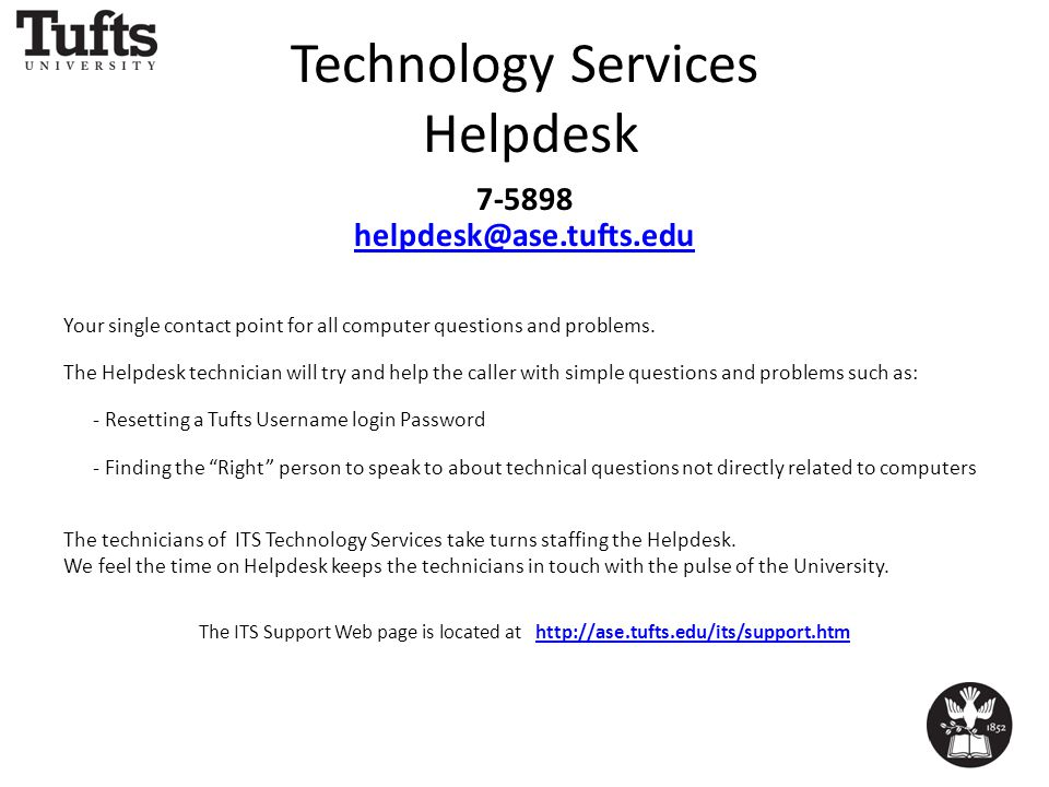 Technology Services Helpdesk 7-5898 helpdesk@ase.tufts.edu Your single contact point for all computer questions and problems.