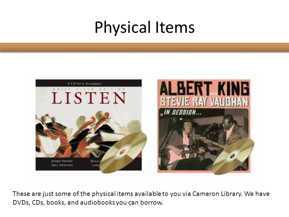 Physical Items These are just some of the physical items available to you via Cameron Library.