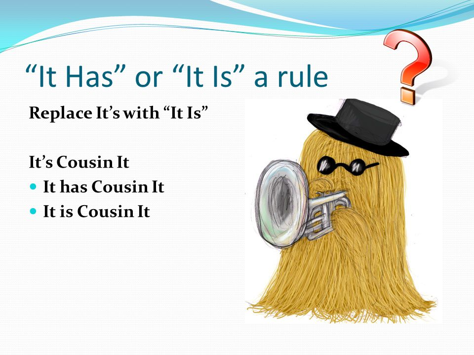 """It Has"" or ""It Is"" a rule Replace It's with ""It Is"" It's Cousin It It has Cousin It It is Cousin It"