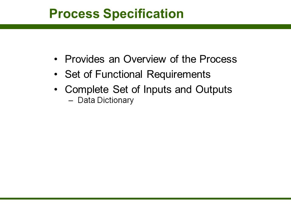 Process Specification Provides an Overview of the Process Set of Functional Requirements Complete Set of Inputs and Outputs –Data Dictionary