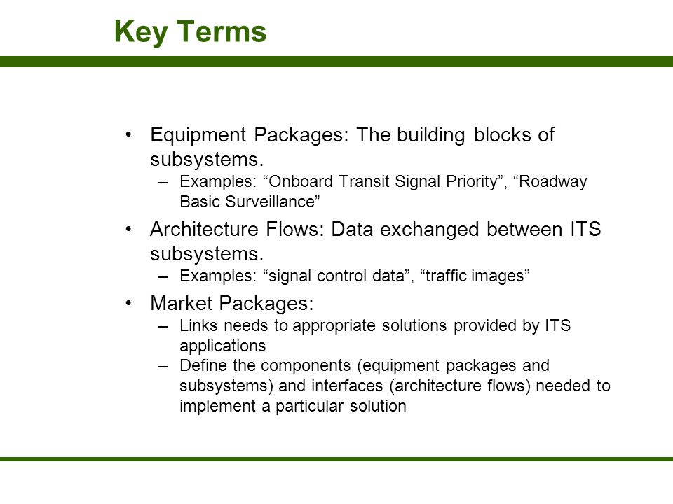 """Key Terms Equipment Packages: The building blocks of subsystems. –Examples: """"Onboard Transit Signal Priority"""", """"Roadway Basic Surveillance"""" Architectu"""