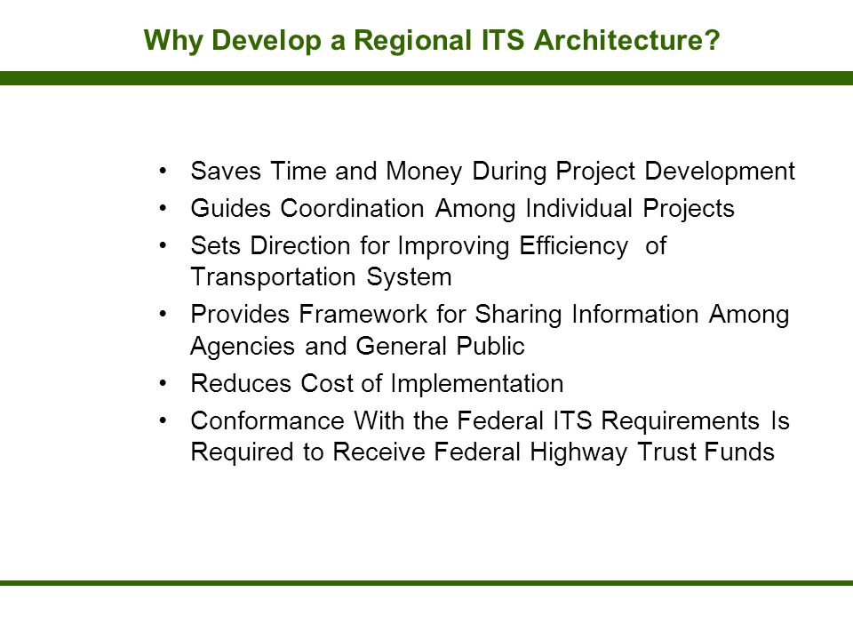 Why Develop a Regional ITS Architecture? Saves Time and Money During Project Development Guides Coordination Among Individual Projects Sets Direction