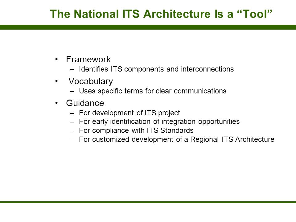 """The National ITS Architecture Is a """"Tool"""" Framework –Identifies ITS components and interconnections Vocabulary –Uses specific terms for clear communic"""