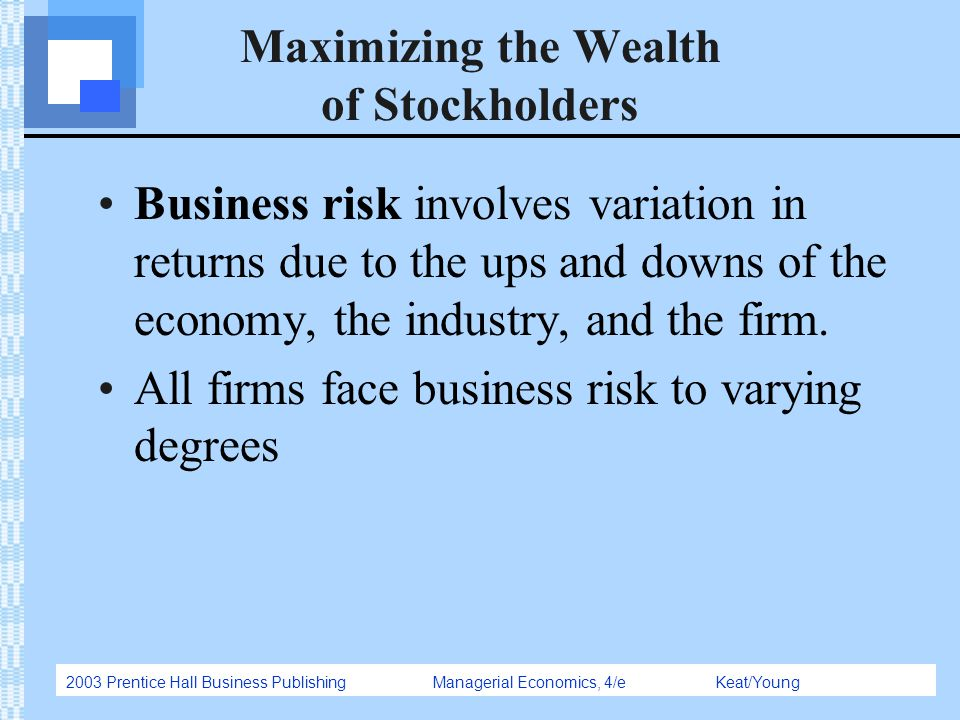 2003 Prentice Hall Business Publishing Managerial Economics, 4/e Keat/Young Maximizing the Wealth of Stockholders Business risk involves variation in