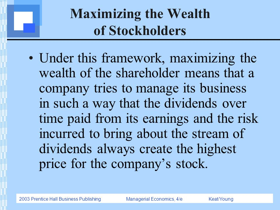 2003 Prentice Hall Business Publishing Managerial Economics, 4/e Keat/Young Maximizing the Wealth of Stockholders Under this framework, maximizing the