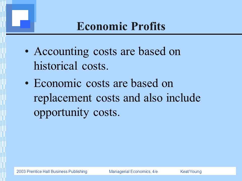 2003 Prentice Hall Business Publishing Managerial Economics, 4/e Keat/Young Economic Profits Accounting costs are based on historical costs. Economic