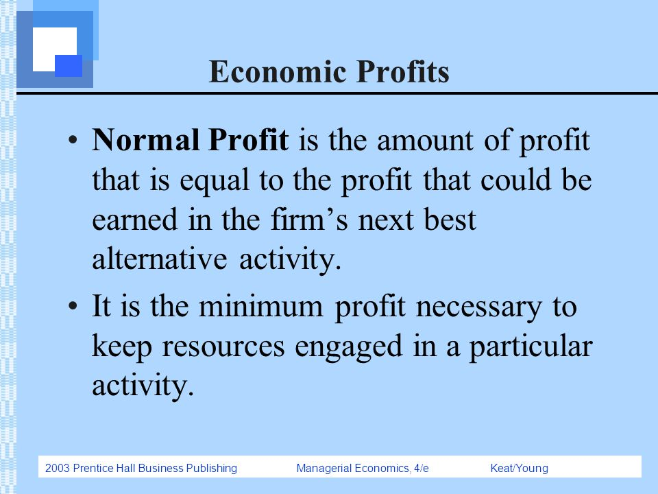 2003 Prentice Hall Business Publishing Managerial Economics, 4/e Keat/Young Economic Profits Normal Profit is the amount of profit that is equal to th