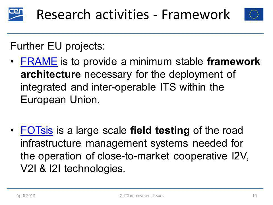 Research activities - Framework April 2013C-ITS deployment issues10 Further EU projects: FRAME is to provide a minimum stable framework architecture necessary for the deployment of integrated and inter-operable ITS within the European Union.FRAME FOTsis is a large scale field testing of the road infrastructure management systems needed for the operation of close-to-market cooperative I2V, V2I & I2I technologies.FOTsis