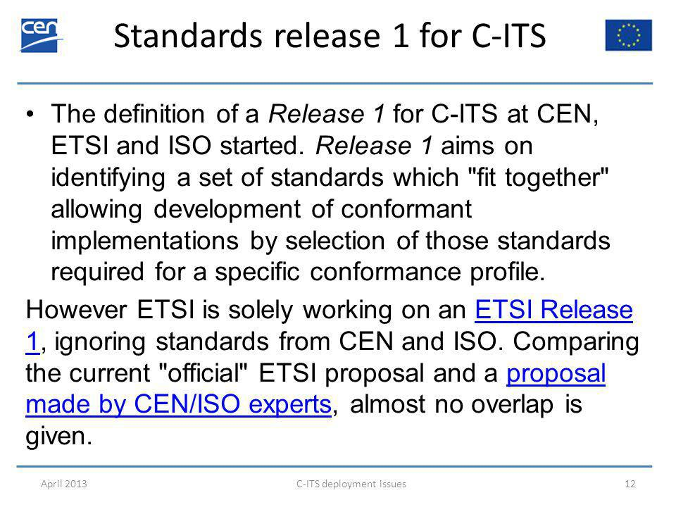 Standards release 1 for C-ITS April 2013C-ITS deployment issues12 The definition of a Release 1 for C-ITS at CEN, ETSI and ISO started.