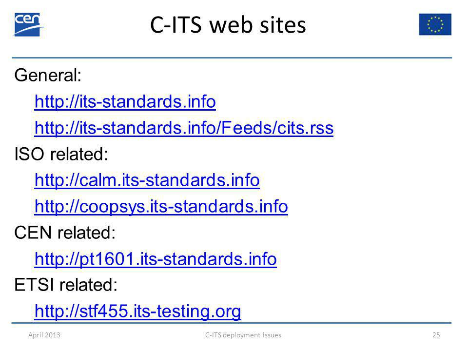 C-ITS web sites General: http://its-standards.info http://its-standards.info/Feeds/cits.rss ISO related: http://calm.its-standards.info http://coopsys.its-standards.info CEN related: http://pt1601.its-standards.info ETSI related: http://stf455.its-testing.org April 2013C-ITS deployment issues25