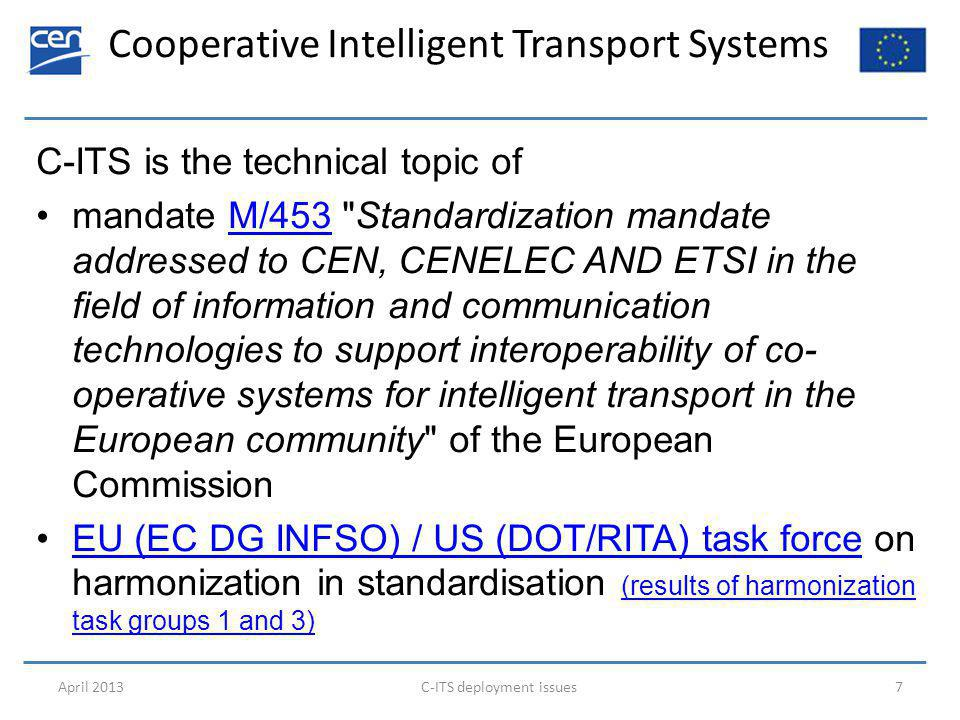 Cooperative Intelligent Transport Systems April 2013C-ITS deployment issues7 C-ITS is the technical topic of mandate M/453 Standardization mandate addressed to CEN, CENELEC AND ETSI in the field of information and communication technologies to support interoperability of co- operative systems for intelligent transport in the European community of the European CommissionM/453 EU (EC DG INFSO) / US (DOT/RITA) task force on harmonization in standardisation (results of harmonization task groups 1 and 3)EU (EC DG INFSO) / US (DOT/RITA) task force (results of harmonization task groups 1 and 3)