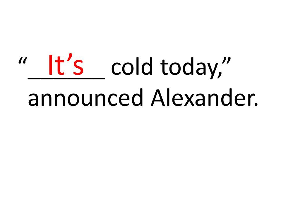 ______ cold today, announced Alexander. It's