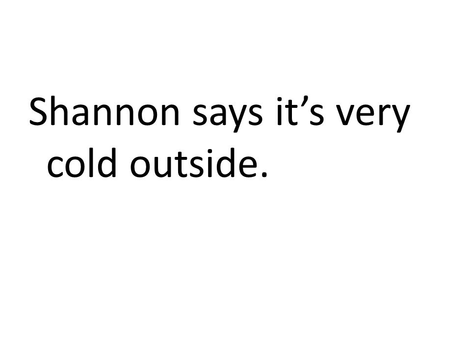 Shannon says it's very cold outside.