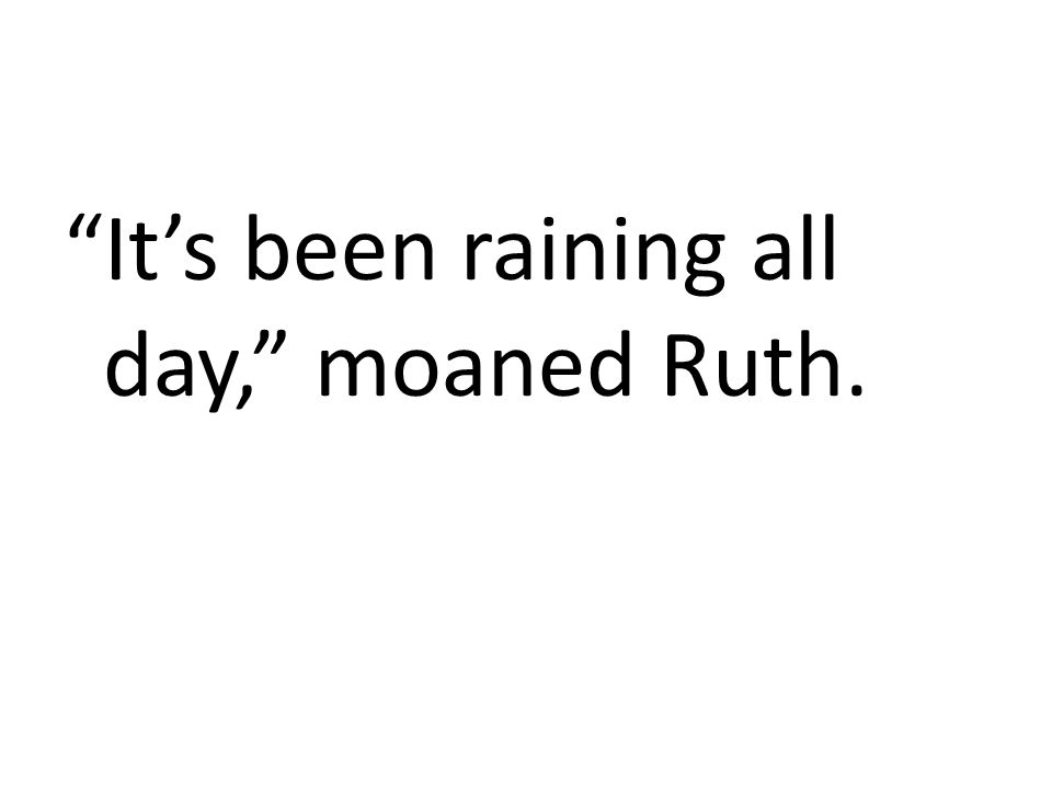 It's been raining all day, moaned Ruth.
