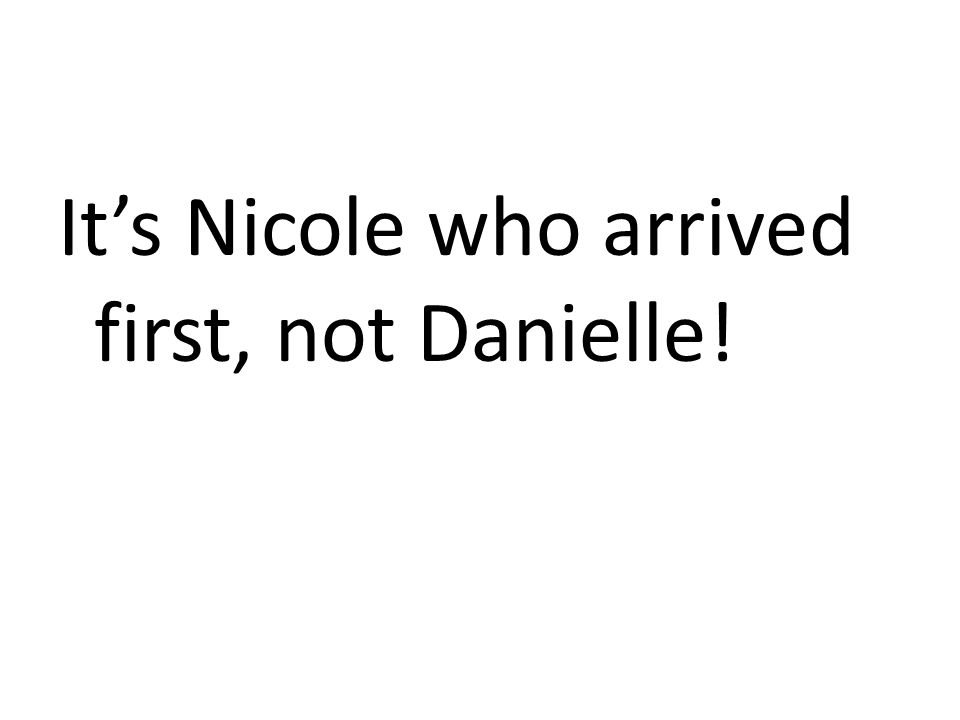 It's Nicole who arrived first, not Danielle!
