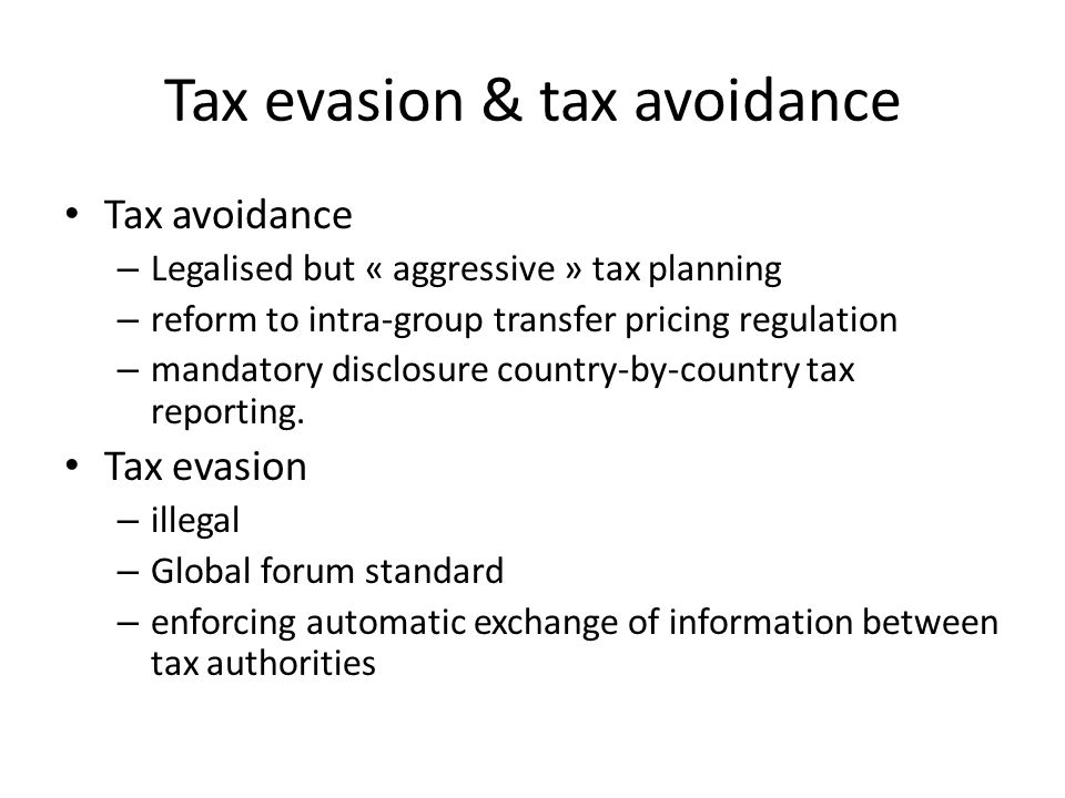 Tax evasion & tax avoidance Tax avoidance – Legalised but « aggressive » tax planning – reform to intra-group transfer pricing regulation – mandatory disclosure country-by-country tax reporting.
