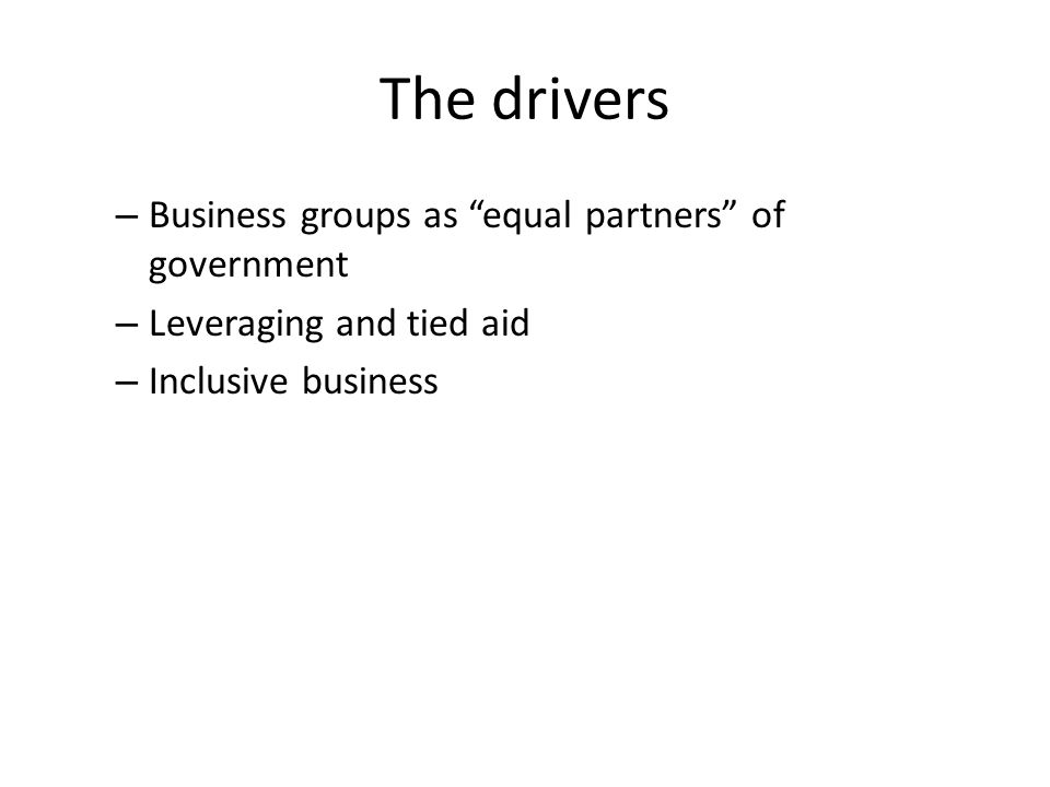 The drivers – Business groups as equal partners of government – Leveraging and tied aid – Inclusive business