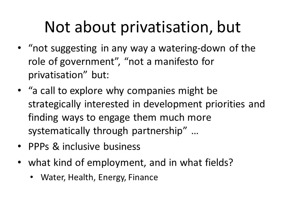 Not about privatisation, but not suggesting in any way a watering-down of the role of government , not a manifesto for privatisation but: a call to explore why companies might be strategically interested in development priorities and finding ways to engage them much more systematically through partnership … PPPs & inclusive business what kind of employment, and in what fields.