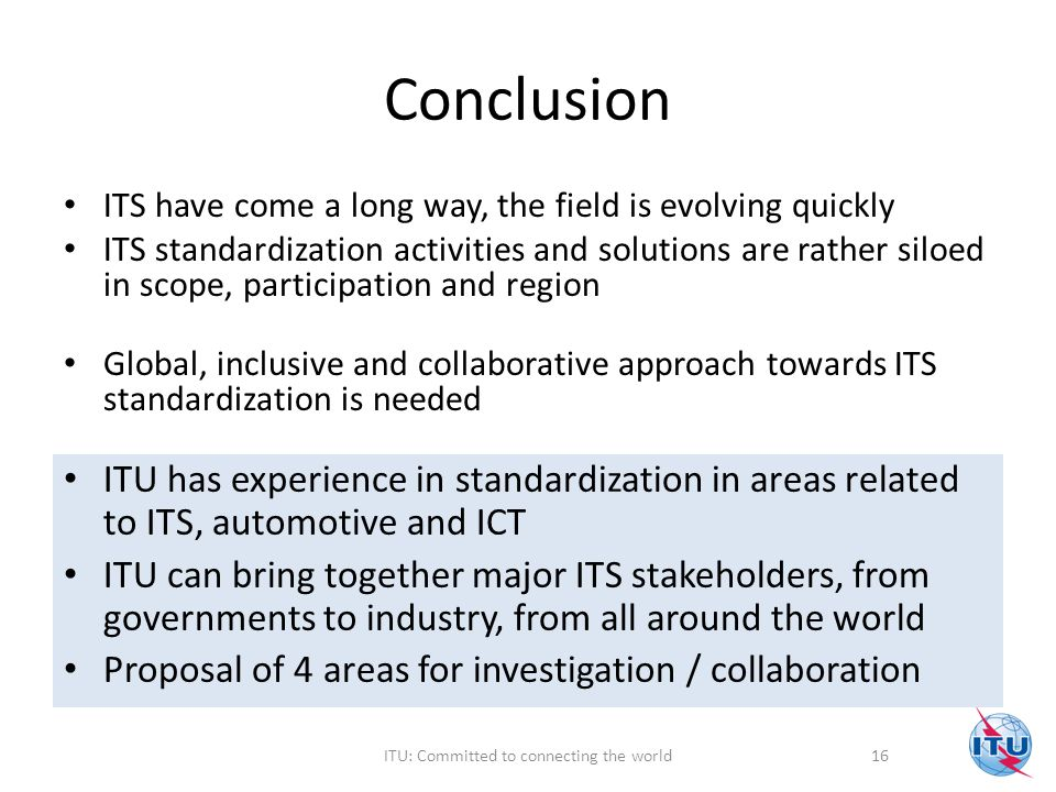 Conclusion ITS have come a long way, the field is evolving quickly ITS standardization activities and solutions are rather siloed in scope, participation and region Global, inclusive and collaborative approach towards ITS standardization is needed ITU has experience in standardization in areas related to ITS, automotive and ICT ITU can bring together major ITS stakeholders, from governments to industry, from all around the world Proposal of 4 areas for investigation / collaboration 16ITU: Committed to connecting the world