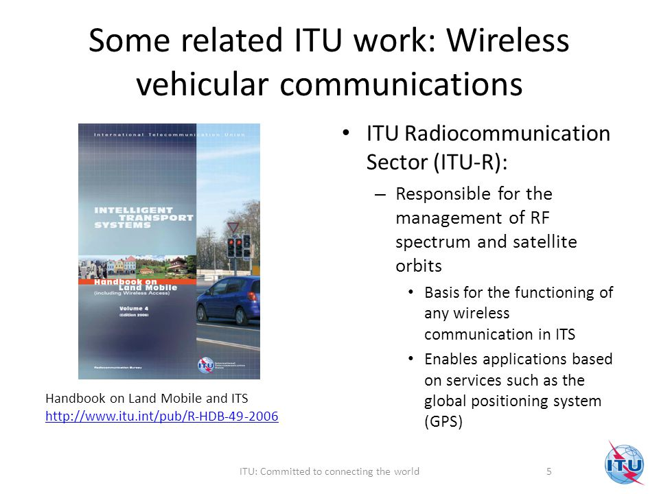Some related ITU work: Wireless vehicular communications ITU Radiocommunication Sector (ITU-R): – Responsible for the management of RF spectrum and satellite orbits Basis for the functioning of any wireless communication in ITS Enables applications based on services such as the global positioning system (GPS) Handbook on Land Mobile and ITS http://www.itu.int/pub/R-HDB-49-2006 http://www.itu.int/pub/R-HDB-49-2006 5ITU: Committed to connecting the world