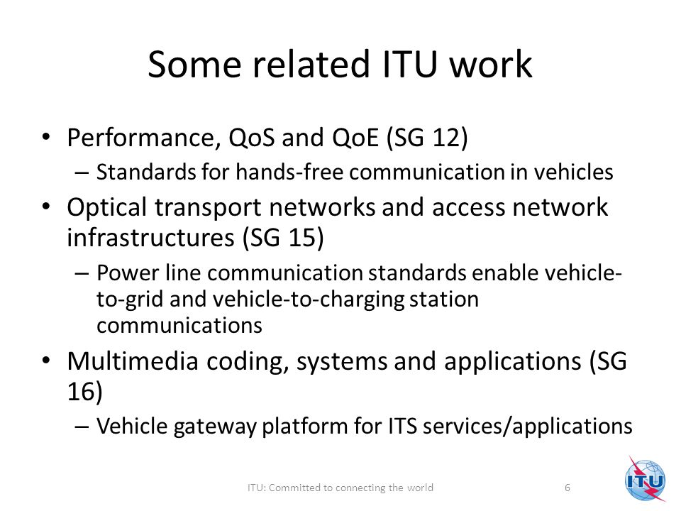 Some related ITU work Performance, QoS and QoE (SG 12) – Standards for hands-free communication in vehicles Optical transport networks and access network infrastructures (SG 15) – Power line communication standards enable vehicle- to-grid and vehicle-to-charging station communications Multimedia coding, systems and applications (SG 16) – Vehicle gateway platform for ITS services/applications 6ITU: Committed to connecting the world