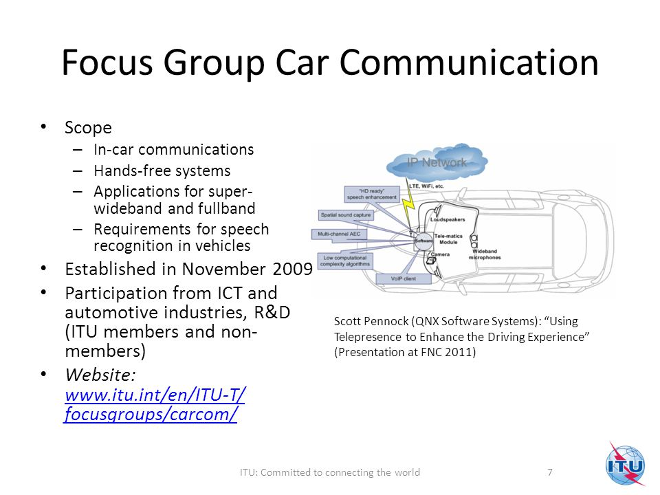 Focus Group Car Communication Scope – In-car communications – Hands-free systems – Applications for super- wideband and fullband – Requirements for speech recognition in vehicles Established in November 2009 Participation from ICT and automotive industries, R&D (ITU members and non- members) Website: www.itu.int/en/ITU-T/ focusgroups/carcom/ www.itu.int/en/ITU-T/ focusgroups/carcom/ Scott Pennock (QNX Software Systems): Using Telepresence to Enhance the Driving Experience (Presentation at FNC 2011) 7ITU: Committed to connecting the world