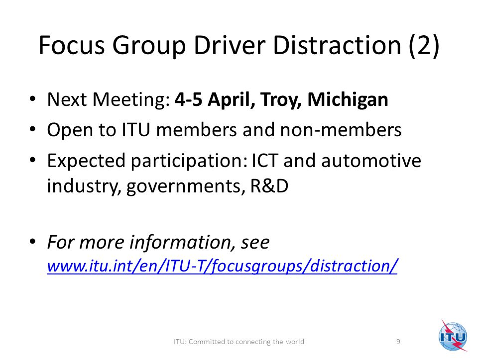 Focus Group Driver Distraction (2) Next Meeting: 4-5 April, Troy, Michigan Open to ITU members and non-members Expected participation: ICT and automotive industry, governments, R&D For more information, see www.itu.int/en/ITU-T/focusgroups/distraction/ www.itu.int/en/ITU-T/focusgroups/distraction/ 9ITU: Committed to connecting the world