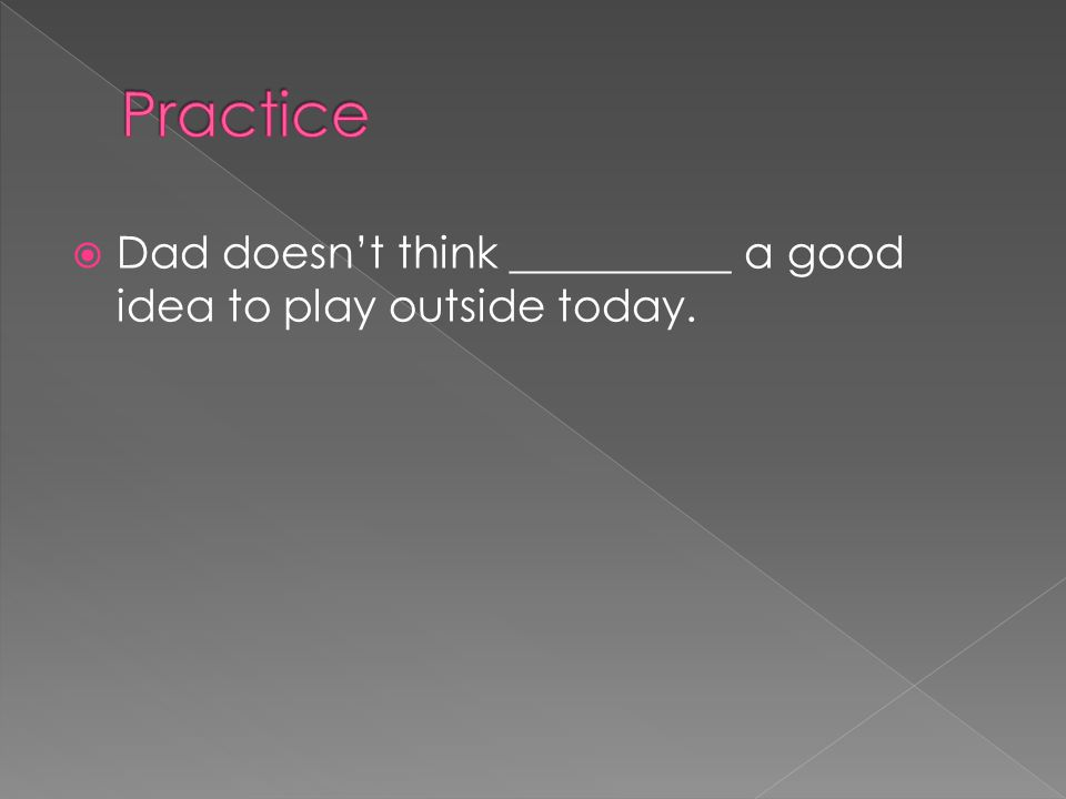  Dad doesn't think __________ a good idea to play outside today.