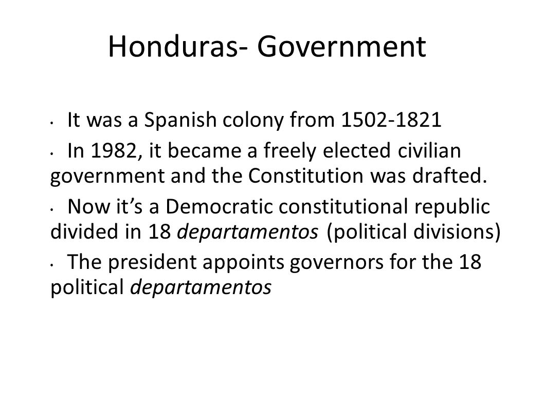 Honduras- Government It was a Spanish colony from 1502-1821 In 1982, it became a freely elected civilian government and the Constitution was drafted.