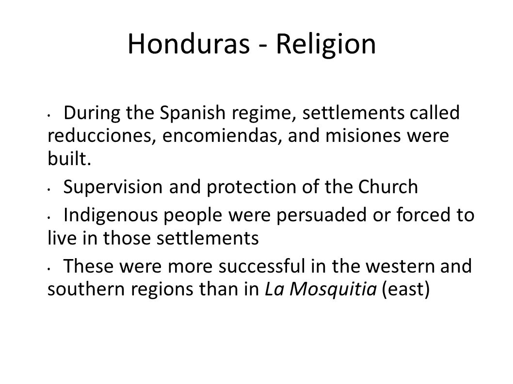 Honduras - Religion During the Spanish regime, settlements called reducciones, encomiendas, and misiones were built. Supervision and protection of the
