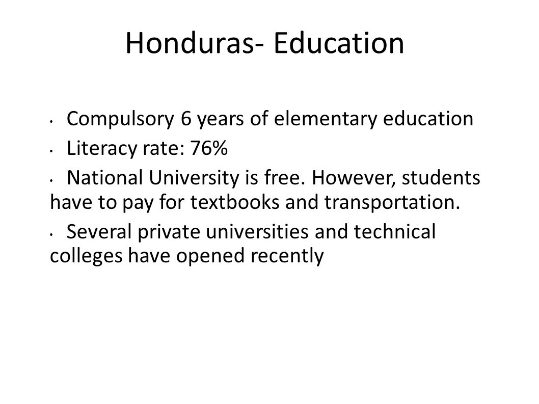 Honduras- Education Compulsory 6 years of elementary education Literacy rate: 76% National University is free. However, students have to pay for textb