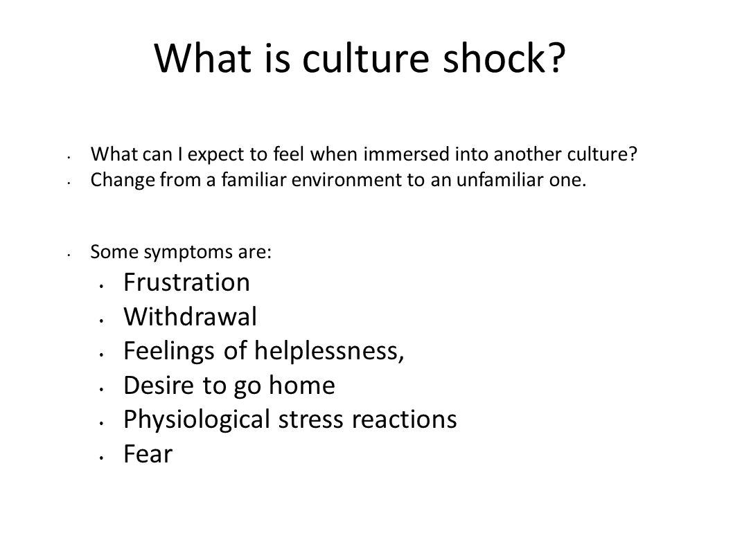 What is culture shock? What can I expect to feel when immersed into another culture? Change from a familiar environment to an unfamiliar one. Some sym