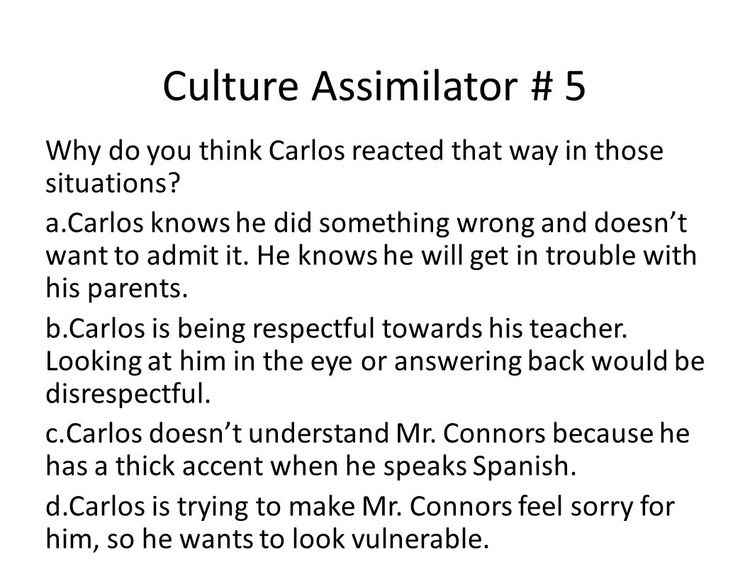 Culture Assimilator # 5 Why do you think Carlos reacted that way in those situations? a.Carlos knows he did something wrong and doesn't want to admit