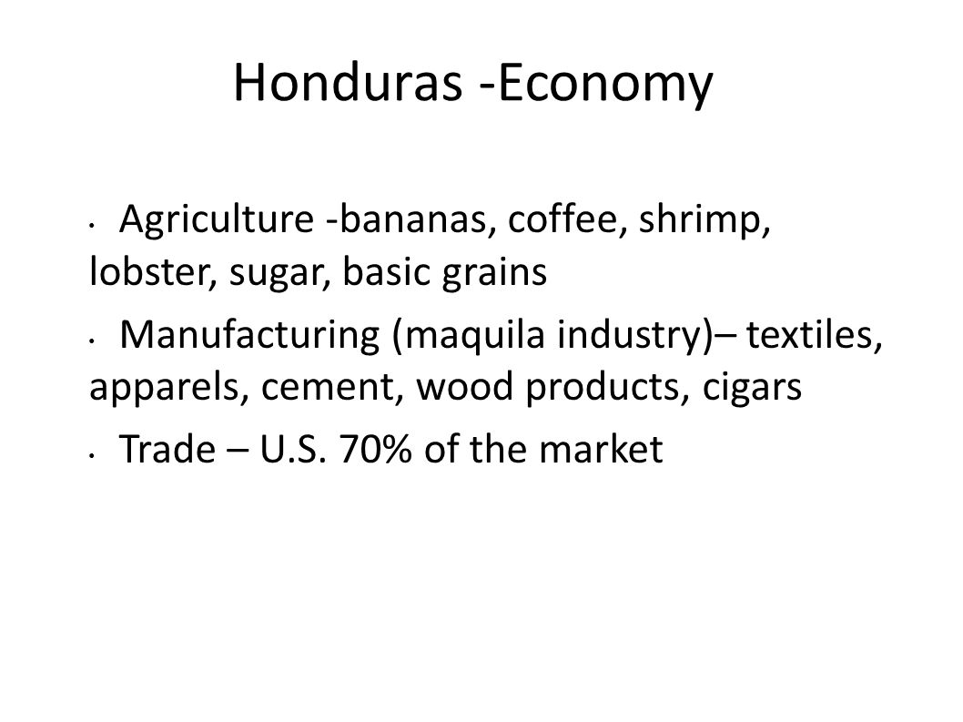 Honduras -Economy Agriculture -bananas, coffee, shrimp, lobster, sugar, basic grains Manufacturing (maquila industry)– textiles, apparels, cement, woo