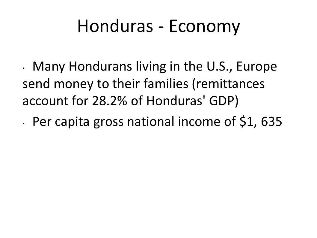 Honduras - Economy Many Hondurans living in the U.S., Europe send money to their families (remittances account for 28.2% of Honduras' GDP) Per capita