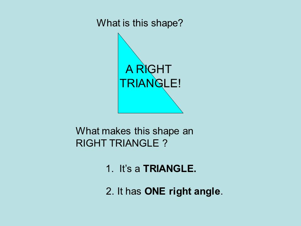 What is this shape? What makes this shape an RIGHT TRIANGLE ? 1. It's a TRIANGLE. 2.It has ONE right angle. A RIGHT TRIANGLE!
