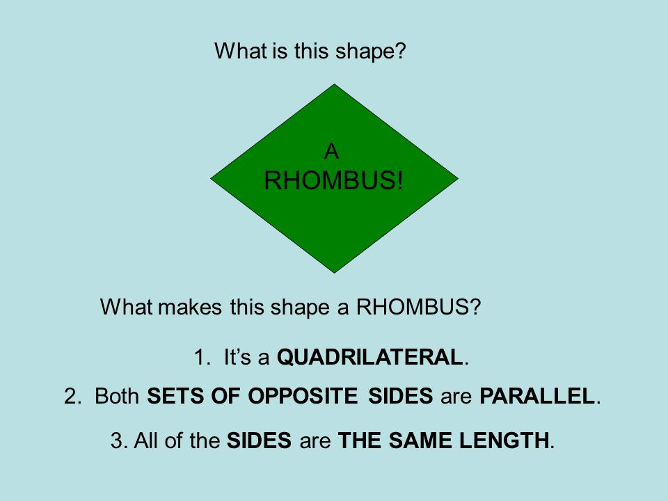 What is this shape? What makes this shape a RHOMBUS? 1. It's a QUADRILATERAL. 3. All of the SIDES are THE SAME LENGTH. A RHOMBUS! 2. Both SETS OF OPPO