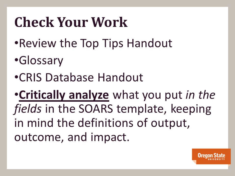 Check Your Work Review the Top Tips Handout Glossary CRIS Database Handout Critically analyze what you put in the fields in the SOARS template, keeping in mind the definitions of output, outcome, and impact.