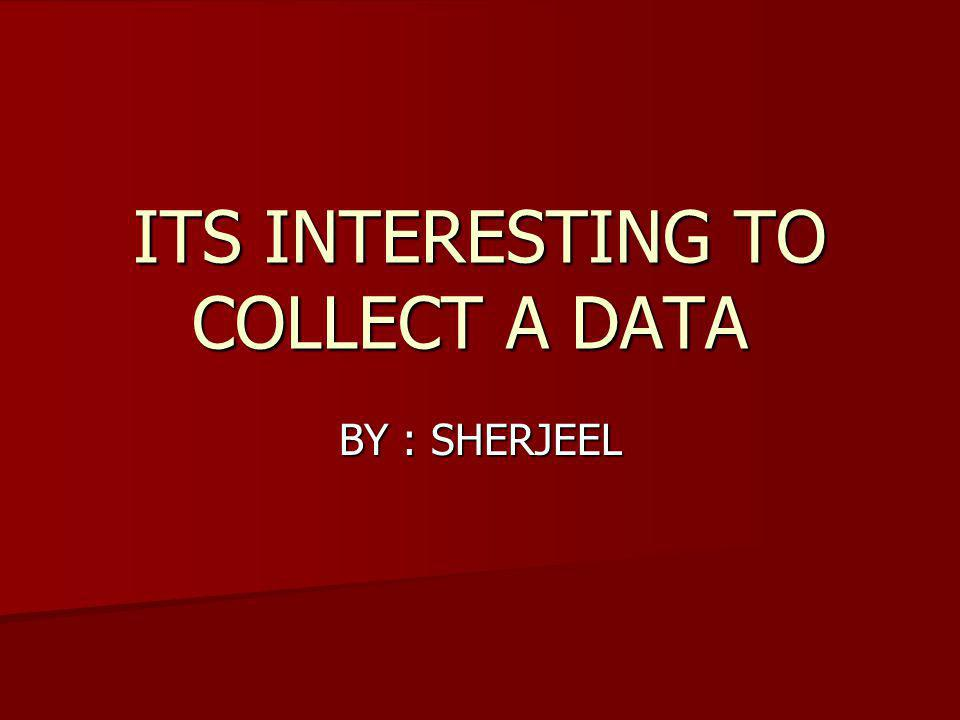 ITS INTERESTING TO COLLECT A DATA BY : SHERJEEL