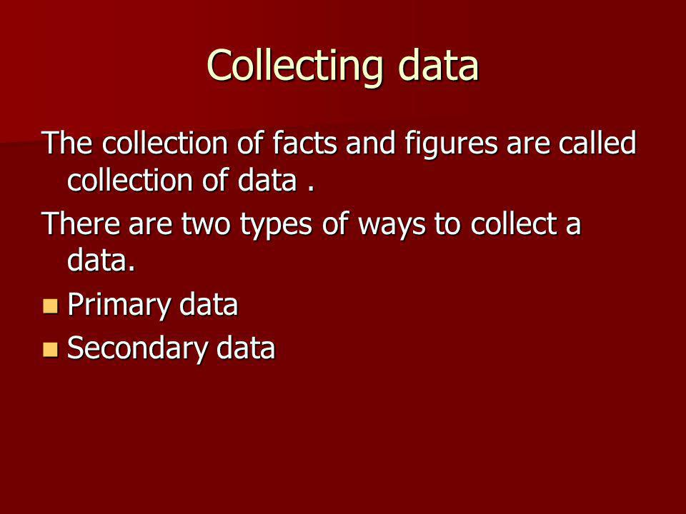 Collecting data The collection of facts and figures are called collection of data. There are two types of ways to collect a data. Primary data Primary