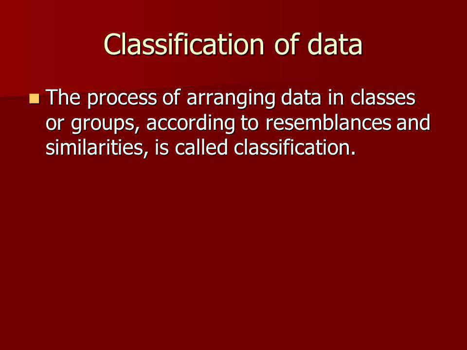 Classification of data The process of arranging data in classes or groups, according to resemblances and similarities, is called classification.