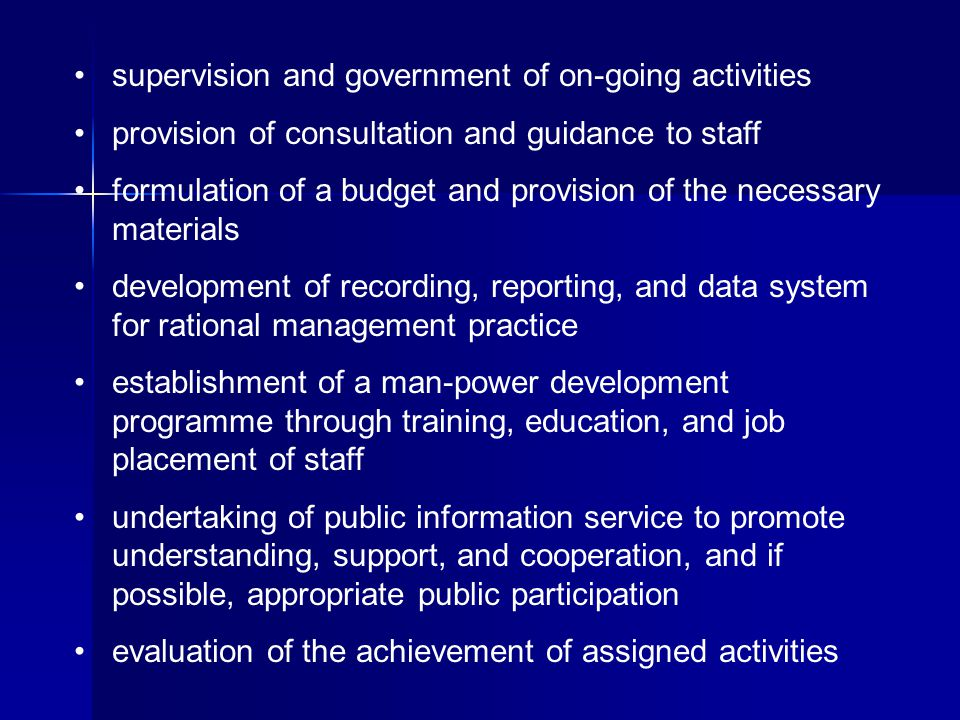 supervision and government of on-going activities provision of consultation and guidance to staff formulation of a budget and provision of the necessary materials development of recording, reporting, and data system for rational management practice establishment of a man-power development programme through training, education, and job placement of staff undertaking of public information service to promote understanding, support, and cooperation, and if possible, appropriate public participation evaluation of the achievement of assigned activities