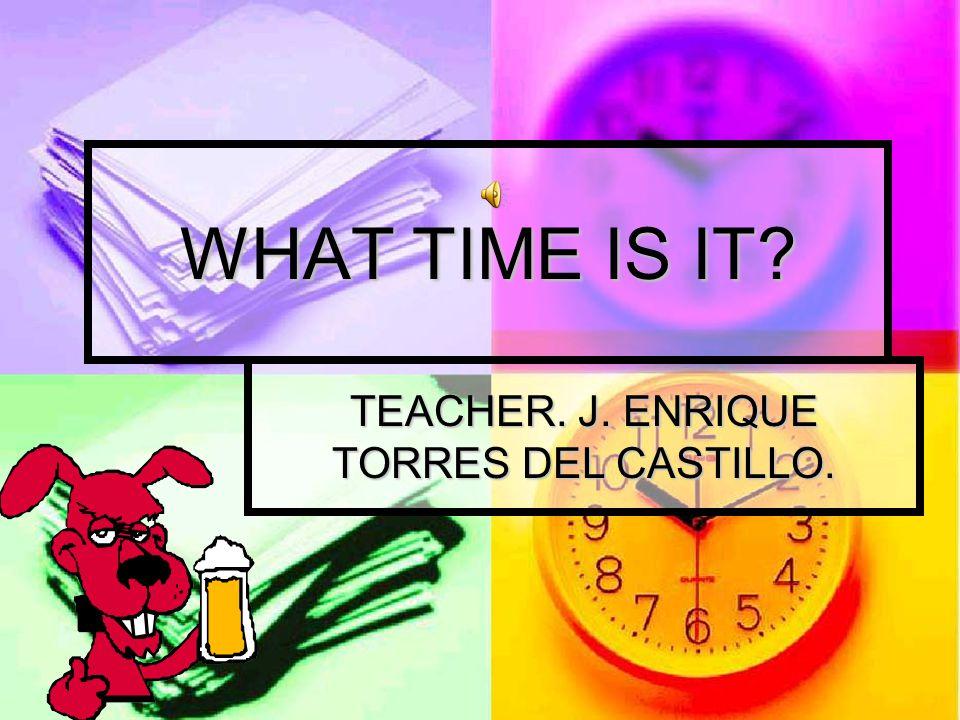 WHAT TIME IS IT? TEACHER. J. ENRIQUE TORRES DEL CASTILLO.