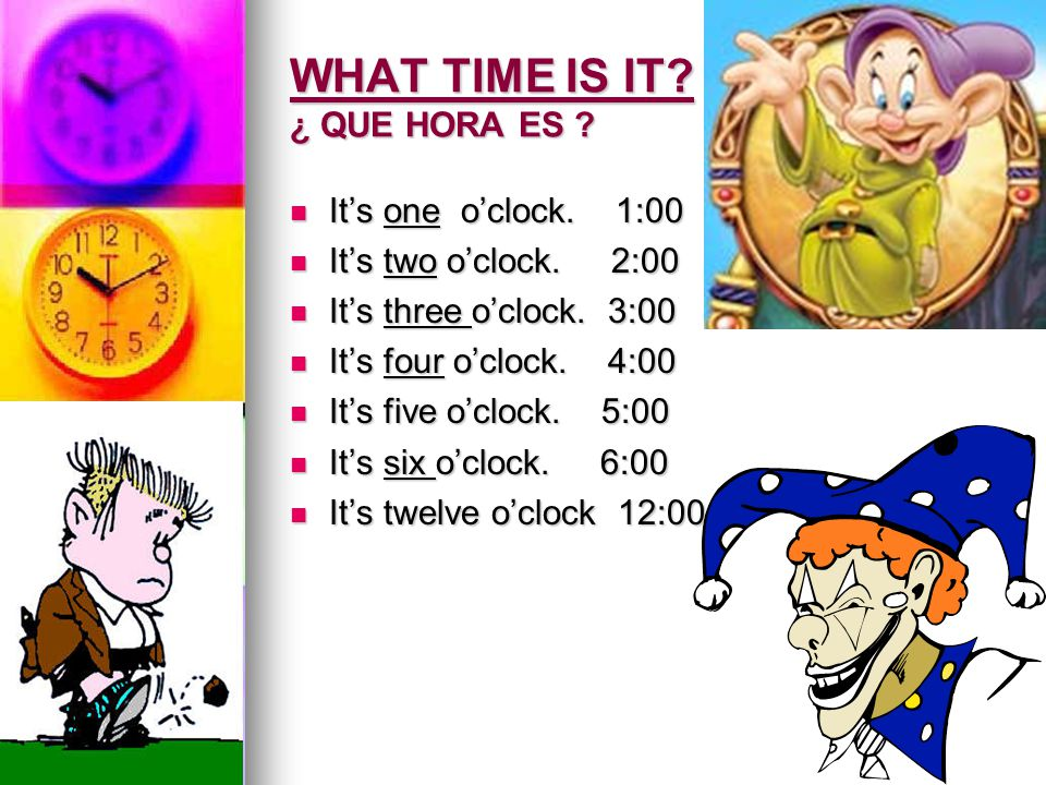 WHAT TIME IS IT? ¿ QUE HORA ES ? It's one o'clock. 1:00 It's one o'clock. 1:00 It's two o'clock. 2:00 It's two o'clock. 2:00 It's three o'clock. 3:00
