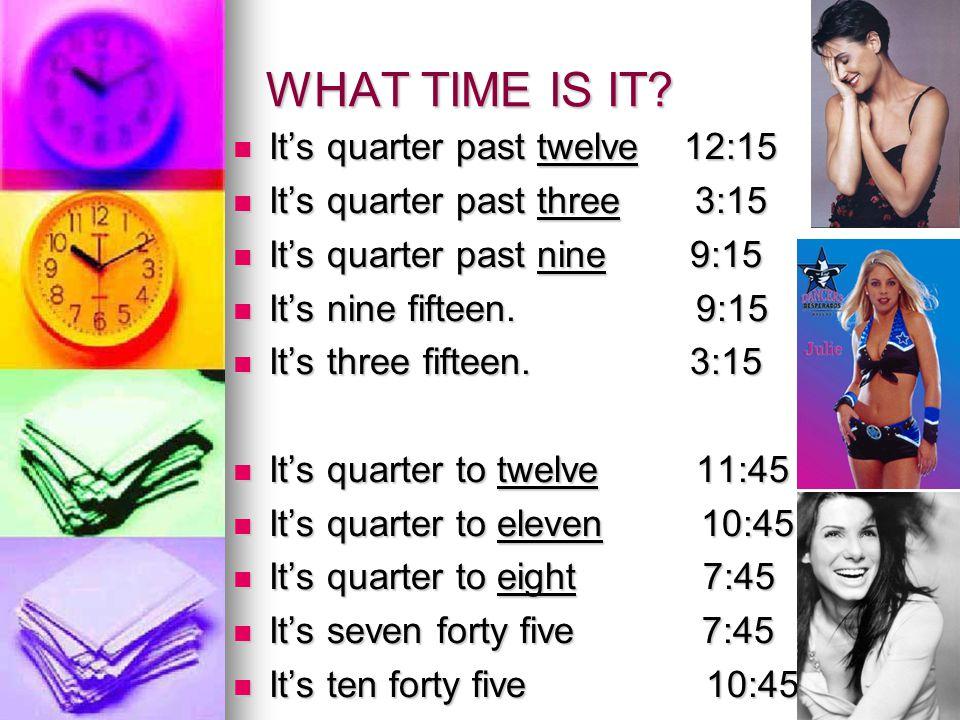 WHAT TIME IS IT? It's quarter past twelve 12:15 It's quarter past twelve 12:15 It's quarter past three 3:15 It's quarter past three 3:15 It's quarter